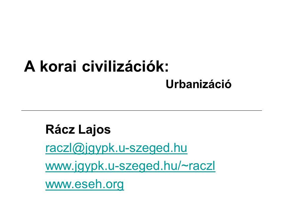 A korai civilizációk: Urbanizáció Rácz Lajos raczl@jgypk.u-szeged.hu www.jgypk.u-szeged.hu/~raczl www.eseh.org
