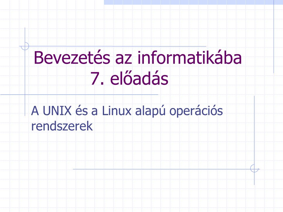 Bevezetés az informatikába 7. előadás A UNIX és a Linux alapú operációs rendszerek