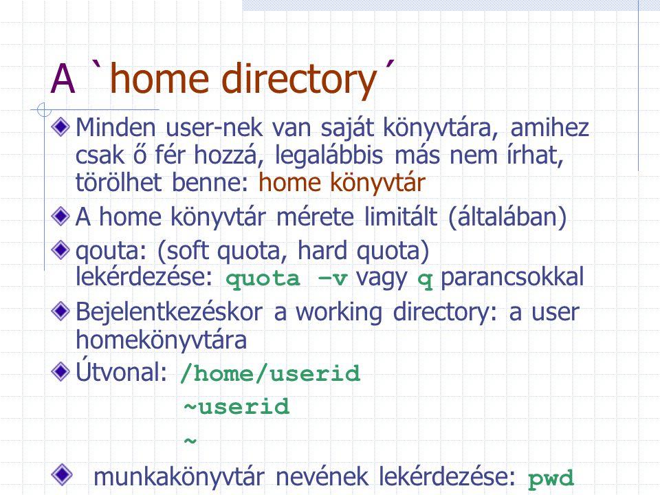 A `home directory´ Minden user-nek van saját könyvtára, amihez csak ő fér hozzá, legalábbis más nem írhat, törölhet benne: home könyvtár A home könyvtár mérete limitált (általában) qouta: (soft quota, hard quota) lekérdezése: quota –v vagy q parancsokkal Bejelentkezéskor a working directory: a user homekönyvtára Útvonal: /home/userid ~userid ~ munkakönyvtár nevének lekérdezése: pwd