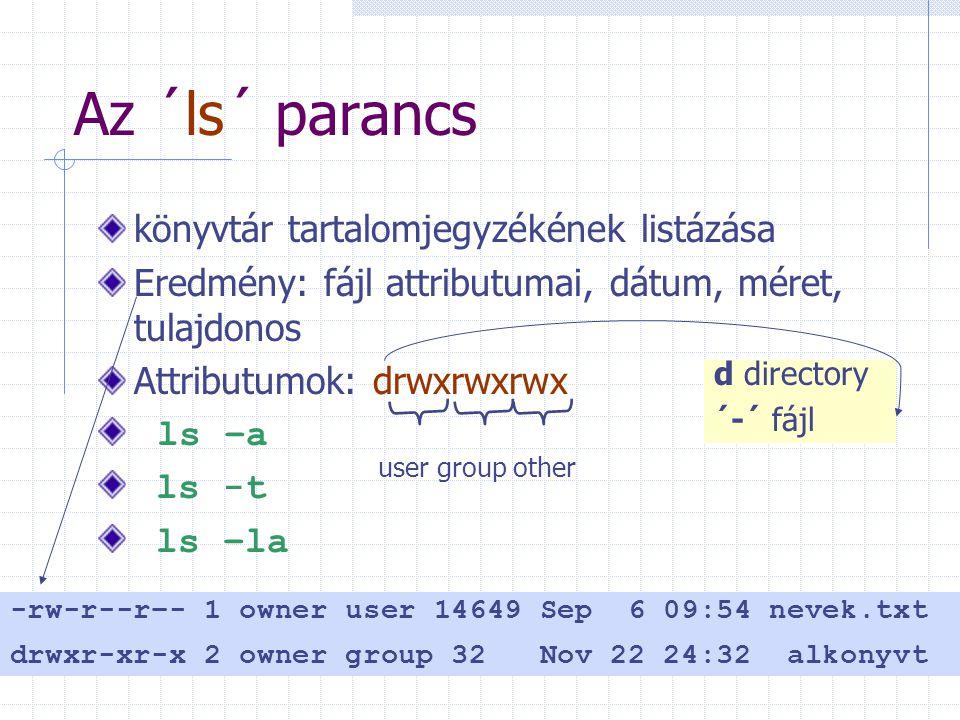 Az ´ls´ parancs könyvtár tartalomjegyzékének listázása Eredmény: fájl attributumai, dátum, méret, tulajdonos Attributumok: drwxrwxrwx ls –a ls -t ls –la user group other d directory ´-´ fájl -rw-r--r–- 1 owner user 14649 Sep 6 09:54 nevek.txt drwxr-xr-x 2 owner group 32 Nov 22 24:32 alkonyvt