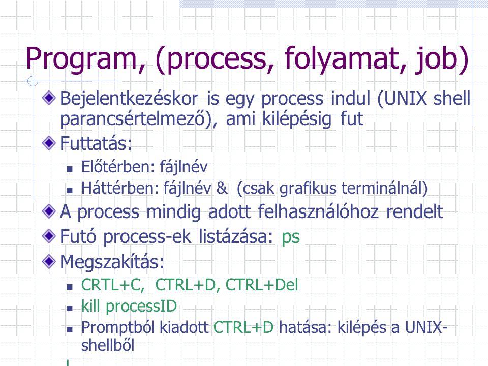 Program, (process, folyamat, job) Bejelentkezéskor is egy process indul (UNIX shell parancsértelmező), ami kilépésig fut Futtatás: Előtérben: fájlnév Háttérben: fájlnév &(csak grafikus terminálnál) A process mindig adott felhasználóhoz rendelt Futó process-ek listázása: ps Megszakítás: CRTL+C, CTRL+D, CTRL+Del kill processID Promptból kiadott CTRL+D hatása: kilépés a UNIX- shellből l