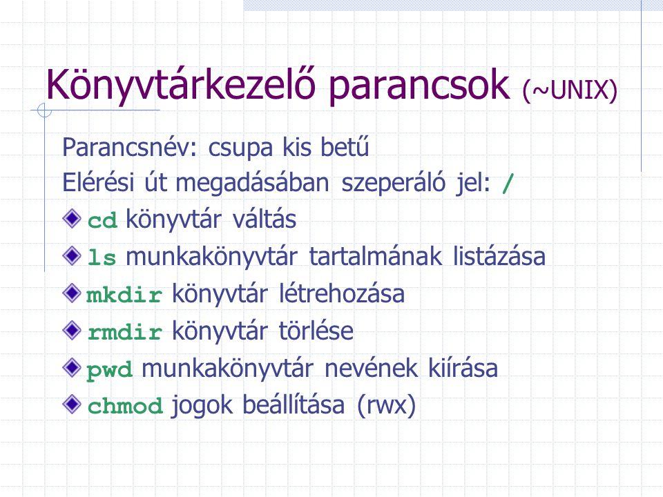 Könyvtárkezelő parancsok (~UNIX) Parancsnév: csupa kis betű Elérési út megadásában szeperáló jel: / cd könyvtár váltás ls munkakönyvtár tartalmának listázása mkdir könyvtár létrehozása rmdir könyvtár törlése pwd munkakönyvtár nevének kiírása chmod jogok beállítása (rwx)