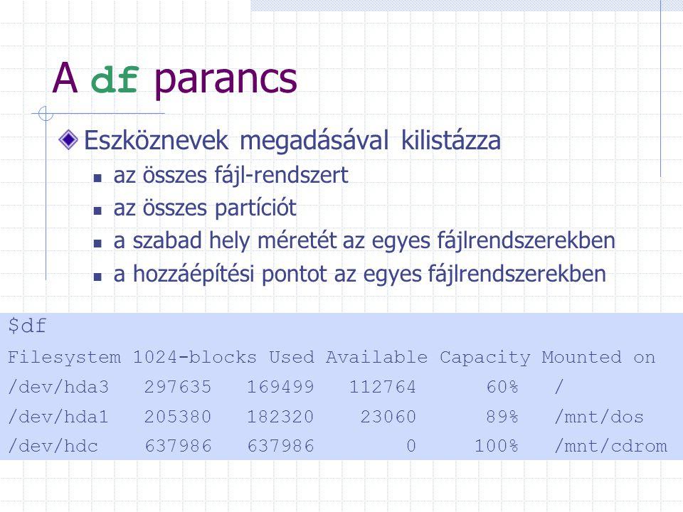 A df parancs Eszköznevek megadásával kilistázza az összes fájl-rendszert az összes partíciót a szabad hely méretét az egyes fájlrendszerekben a hozzáépítési pontot az egyes fájlrendszerekben $df Filesystem 1024-blocks Used Available Capacity Mounted on /dev/hda3297635 16949911276460%/ /dev/hda1205380 182320 2306089% /mnt/dos /dev/hdc637986 637986 0 100% /mnt/cdrom