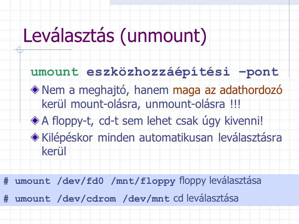 Leválasztás (unmount) umount eszközhozzáépítési –pont Nem a meghajtó, hanem maga az adathordozó kerül mount-olásra, unmount-olásra !!.