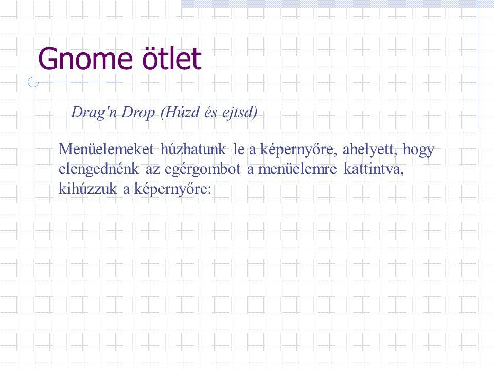Gnome ötlet Drag n Drop (Húzd és ejtsd) Menüelemeket húzhatunk le a képernyőre, ahelyett, hogy elengednénk az egérgombot a menüelemre kattintva, kihúzzuk a képernyőre: