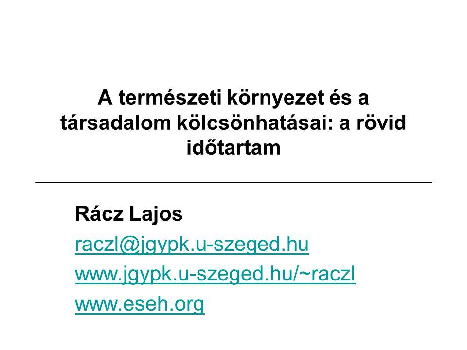 A természeti környezet és a társadalom kölcsönhatásai: a rövid időtartam Rácz Lajos raczl@jgypk.u-szeged.hu www.jgypk.u-szeged.hu/~raczl www.eseh.org