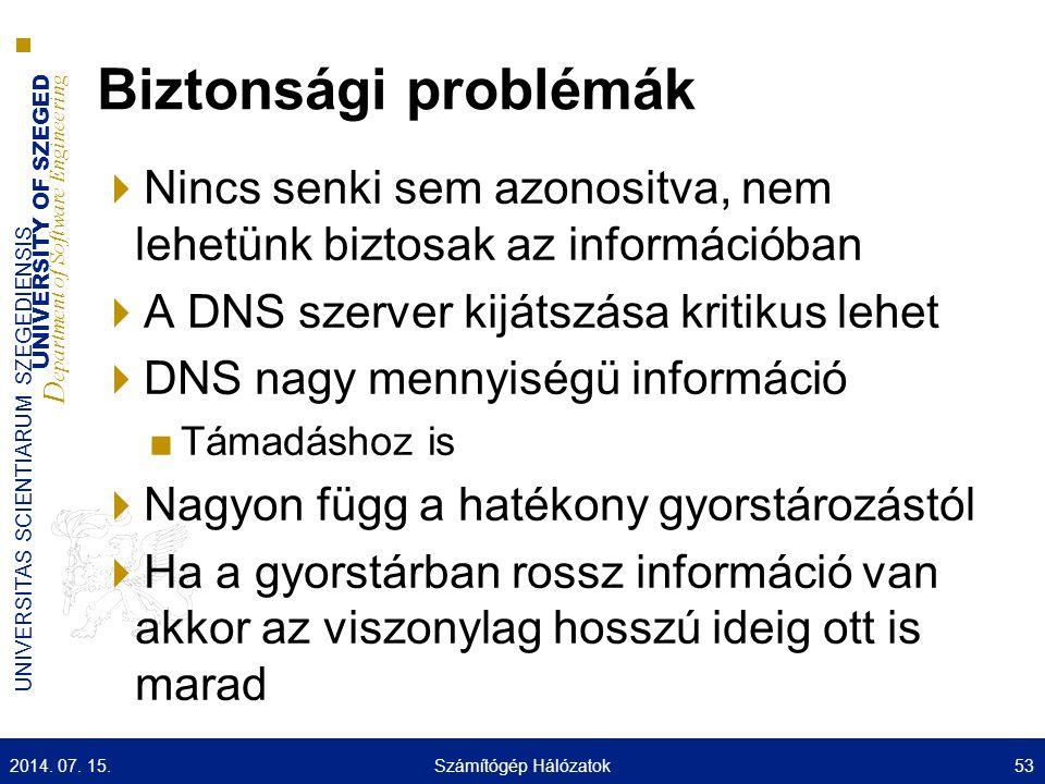 UNIVERSITY OF SZEGED D epartment of Software Engineering UNIVERSITAS SCIENTIARUM SZEGEDIENSIS Biztonsági problémák  Nincs senki sem azonositva, nem lehetünk biztosak az információban  A DNS szerver kijátszása kritikus lehet  DNS nagy mennyiségü információ ■Támadáshoz is  Nagyon függ a hatékony gyorstározástól  Ha a gyorstárban rossz információ van akkor az viszonylag hosszú ideig ott is marad 2014.