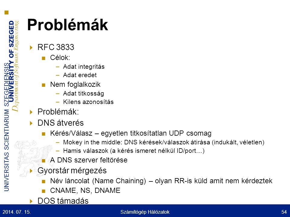 UNIVERSITY OF SZEGED D epartment of Software Engineering UNIVERSITAS SCIENTIARUM SZEGEDIENSIS Problémák  RFC 3833 ■Célok: –Adat integritás –Adat eredet ■Nem foglalkozik –Adat titkosság –Kilens azonosítás  Problémák:  DNS átverés ■Kérés/Válasz – egyetlen titkosítatlan UDP csomag –Mokey in the middle: DNS kérések/válaszok átirása (indukált, véletlen) –Hamis válaszok (a kérés ismeret nélkül ID/port…) ■A DNS szerver feltörése  Gyorstár mérgezés ■Név láncolat (Name Chaining) – olyan RR-is küld amit nem kérdeztek ■CNAME, NS, DNAME  DOS támadás 2014.