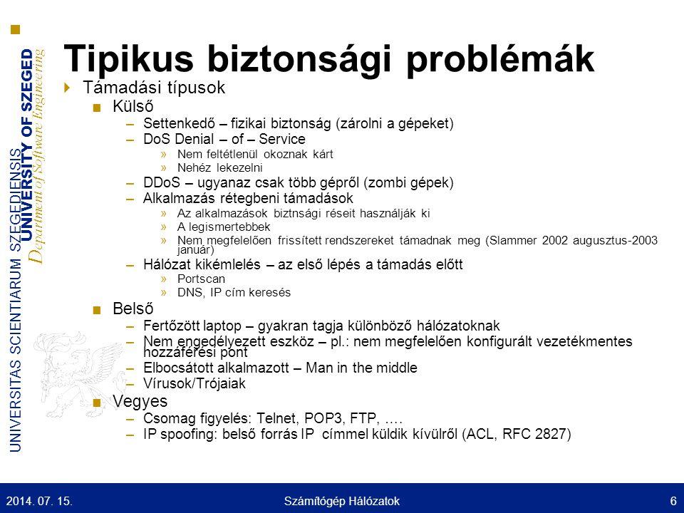 UNIVERSITY OF SZEGED D epartment of Software Engineering UNIVERSITAS SCIENTIARUM SZEGEDIENSIS Tipikus biztonsági problémák  Támadási típusok ■Külső –Settenkedő – fizikai biztonság (zárolni a gépeket) –DoS Denial – of – Service »Nem feltétlenül okoznak kárt »Nehéz lekezelni –DDoS – ugyanaz csak több gépről (zombi gépek) –Alkalmazás rétegbeni támadások »Az alkalmazások biztnsági réseit használják ki »A legismertebbek »Nem megfelelően frissített rendszereket támadnak meg (Slammer 2002 augusztus-2003 január) –Hálózat kikémlelés – az első lépés a támadás előtt »Portscan »DNS, IP cím keresés ■Belső –Fertőzött laptop – gyakran tagja különböző hálózatoknak –Nem engedélyezett eszköz – pl.: nem megfelelően konfigurált vezetékmentes hozzáférési pont –Elbocsátott alkalmazott – Man in the middle –Vírusok/Trójaiak ■Vegyes –Csomag figyelés: Telnet, POP3, FTP, ….