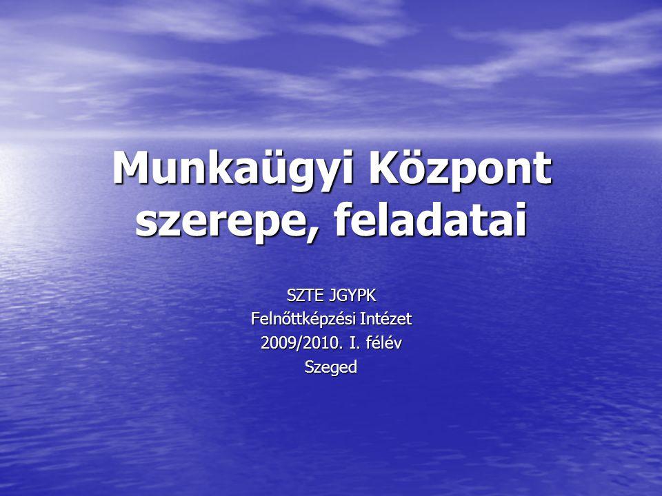 Munkaügyi Központ szerepe, feladatai SZTE JGYPK Felnőttképzési Intézet 2009/2010. I. félév Szeged