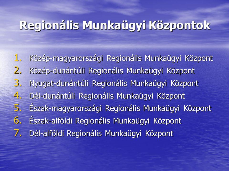 Regionális Munkaügyi Központok 1. Közép-magyarországi Regionális Munkaügyi Központ 2.