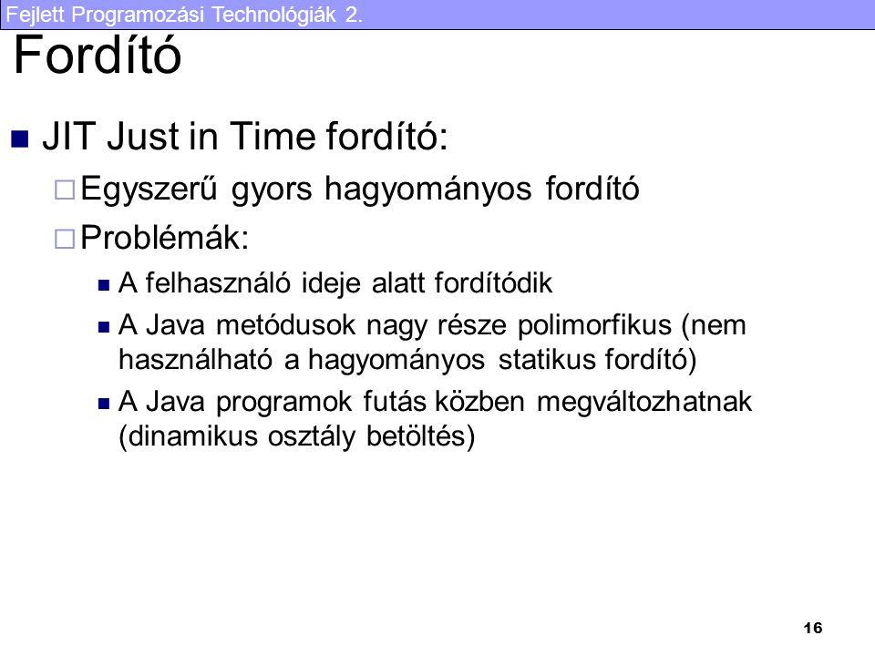 Fejlett Programozási Technológiák 2. 16 Fordító JIT Just in Time fordító:  Egyszerű gyors hagyományos fordító  Problémák: A felhasználó ideje alatt