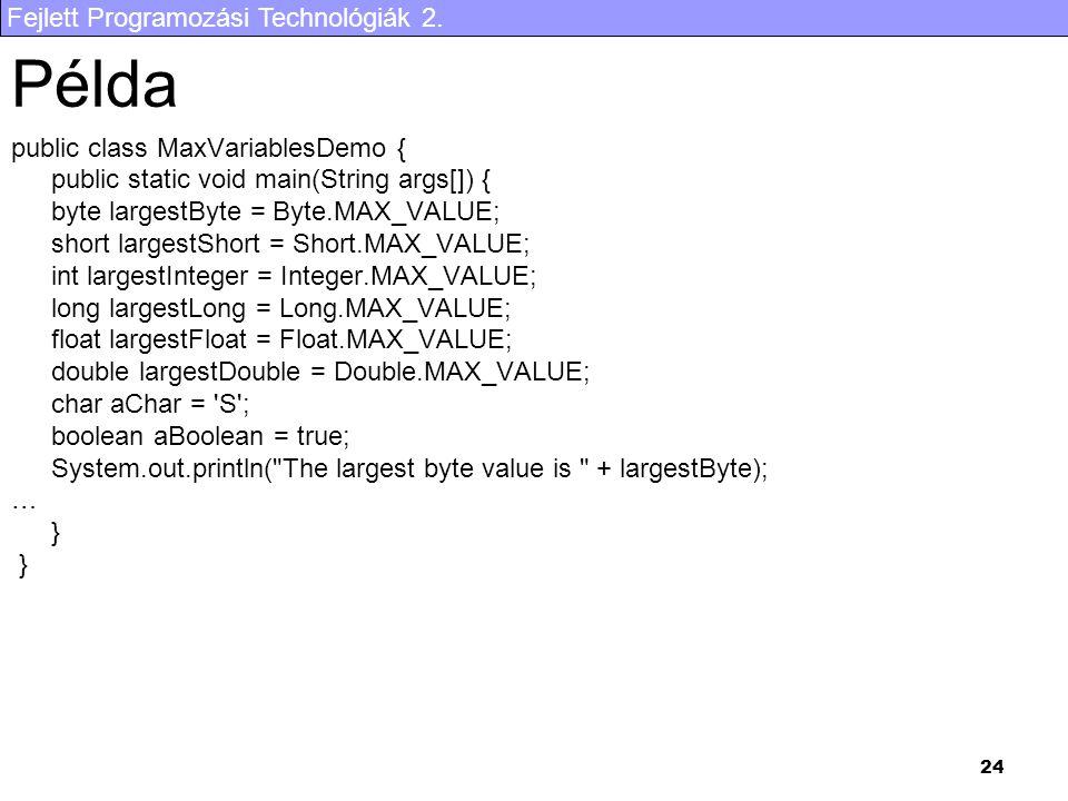 Fejlett Programozási Technológiák 2. 24 Példa public class MaxVariablesDemo { public static void main(String args[]) { byte largestByte = Byte.MAX_VAL