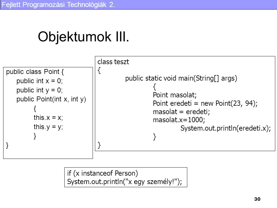 Fejlett Programozási Technológiák 2. 30 Objektumok III. public class Point { public int x = 0; public int y = 0; public Point(int x, int y) { this.x =