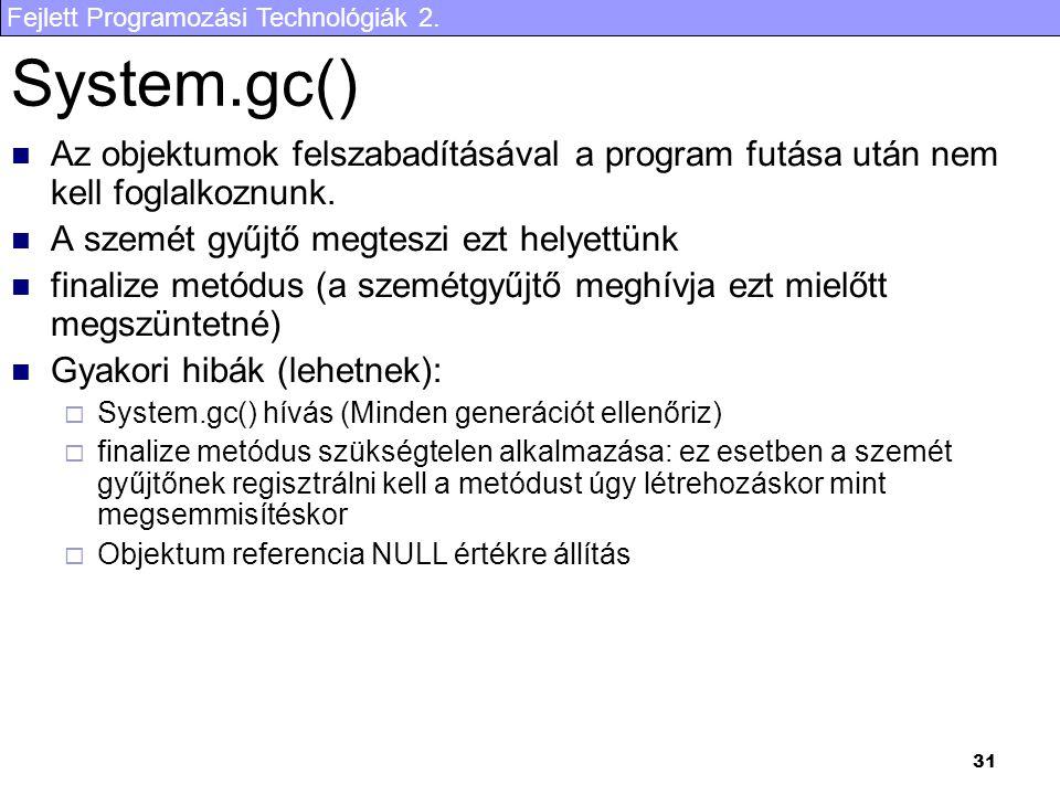 Fejlett Programozási Technológiák 2. 31 System.gc() Az objektumok felszabadításával a program futása után nem kell foglalkoznunk. A szemét gyűjtő megt