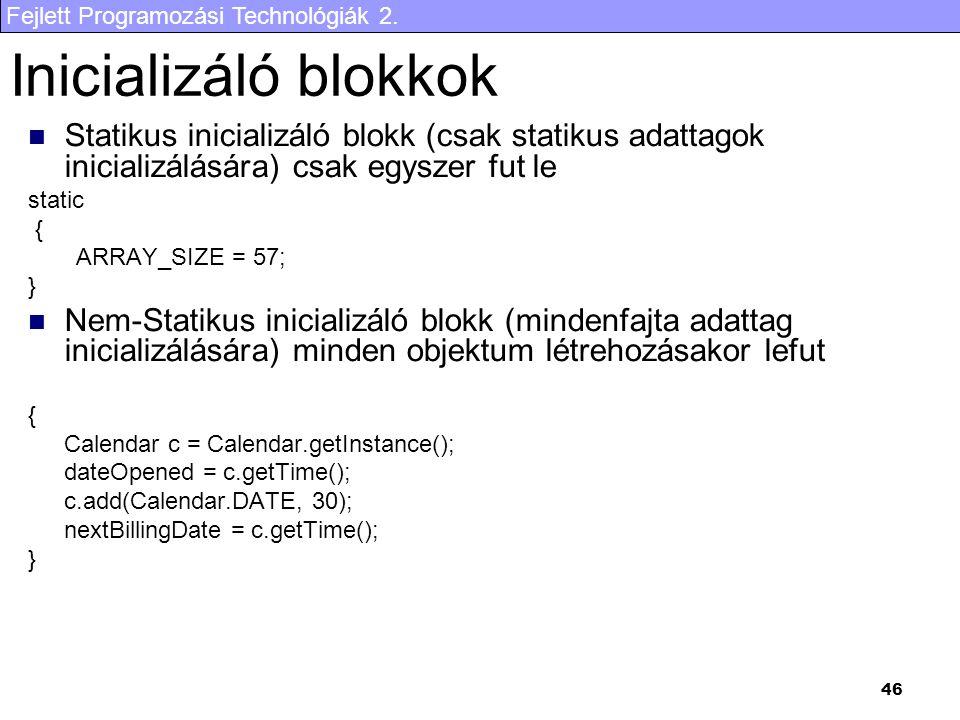 Fejlett Programozási Technológiák 2. 46 Inicializáló blokkok Statikus inicializáló blokk (csak statikus adattagok inicializálására) csak egyszer fut l
