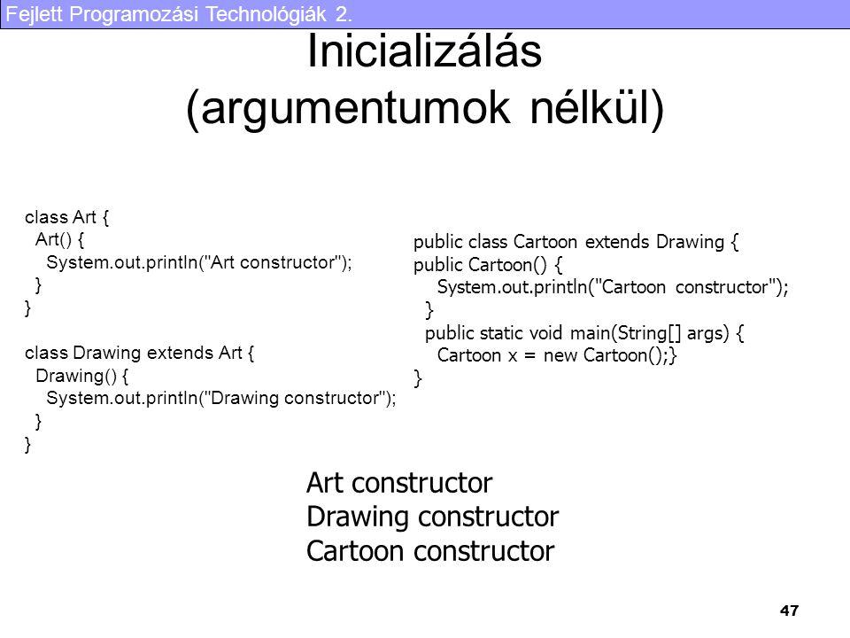 Fejlett Programozási Technológiák 2. 47 Inicializálás (argumentumok nélkül) class Art { Art() { System.out.println(