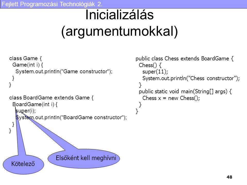 Fejlett Programozási Technológiák 2. 48 Inicializálás (argumentumokkal) class Game { Game(int i) { System.out.println(