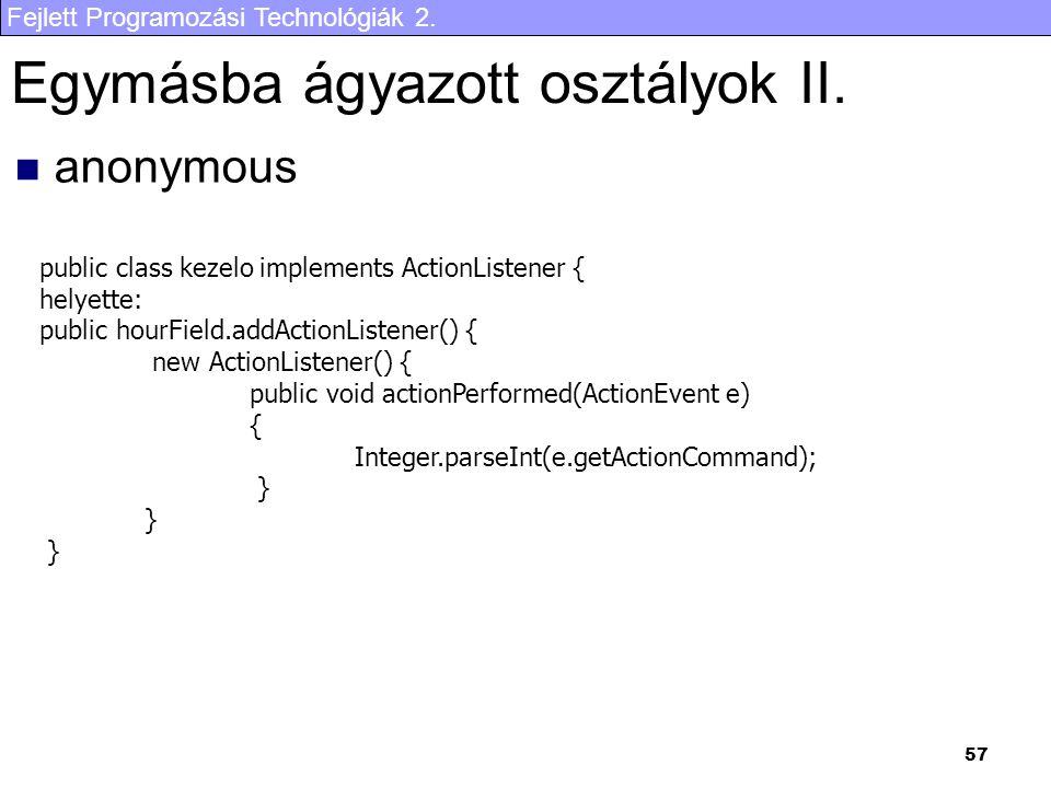 Fejlett Programozási Technológiák 2. 57 Egymásba ágyazott osztályok II. anonymous public class kezelo implements ActionListener { helyette: public hou