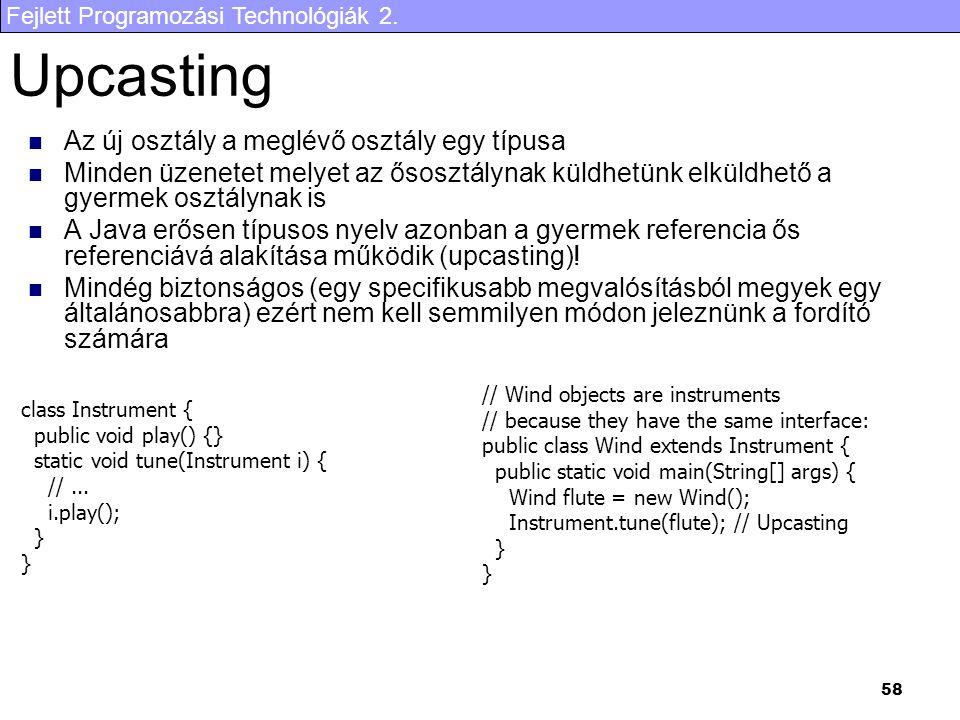 Fejlett Programozási Technológiák 2. 58 Upcasting Az új osztály a meglévő osztály egy típusa Minden üzenetet melyet az ősosztálynak küldhetünk elküldh