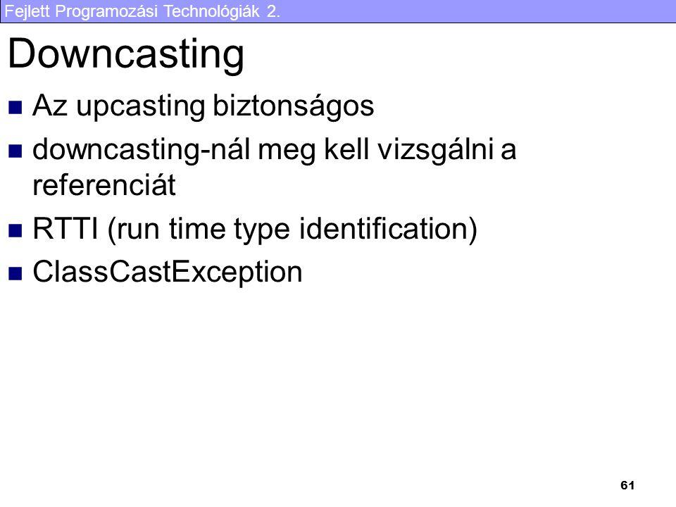Fejlett Programozási Technológiák 2. 61 Downcasting Az upcasting biztonságos downcasting-nál meg kell vizsgálni a referenciát RTTI (run time type iden