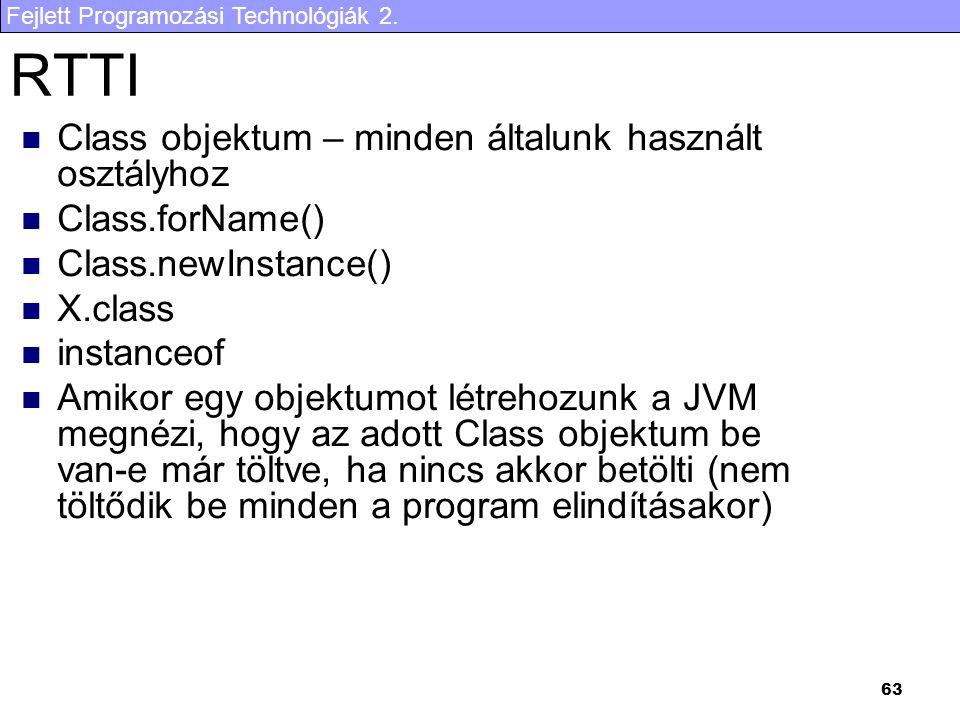 Fejlett Programozási Technológiák 2. 63 RTTI Class objektum – minden általunk használt osztályhoz Class.forName() Class.newInstance() X.class instance