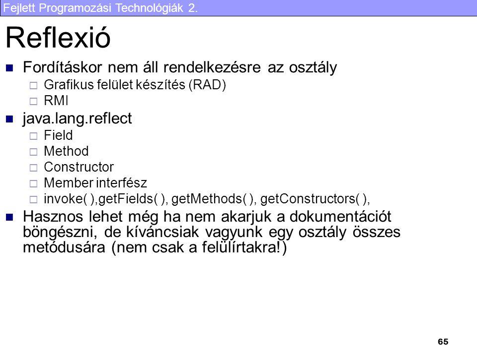 Fejlett Programozási Technológiák 2. 65 Reflexió Fordításkor nem áll rendelkezésre az osztály  Grafikus felület készítés (RAD)  RMI java.lang.reflec