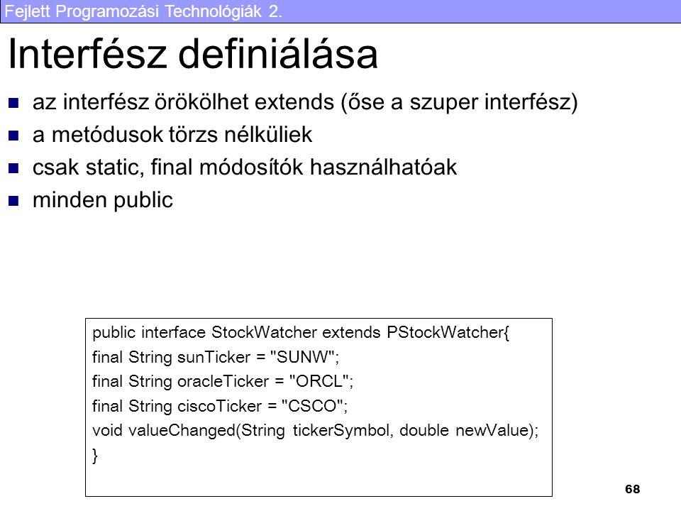 Fejlett Programozási Technológiák 2. 68 Interfész definiálása az interfész örökölhet extends (őse a szuper interfész) a metódusok törzs nélküliek csak