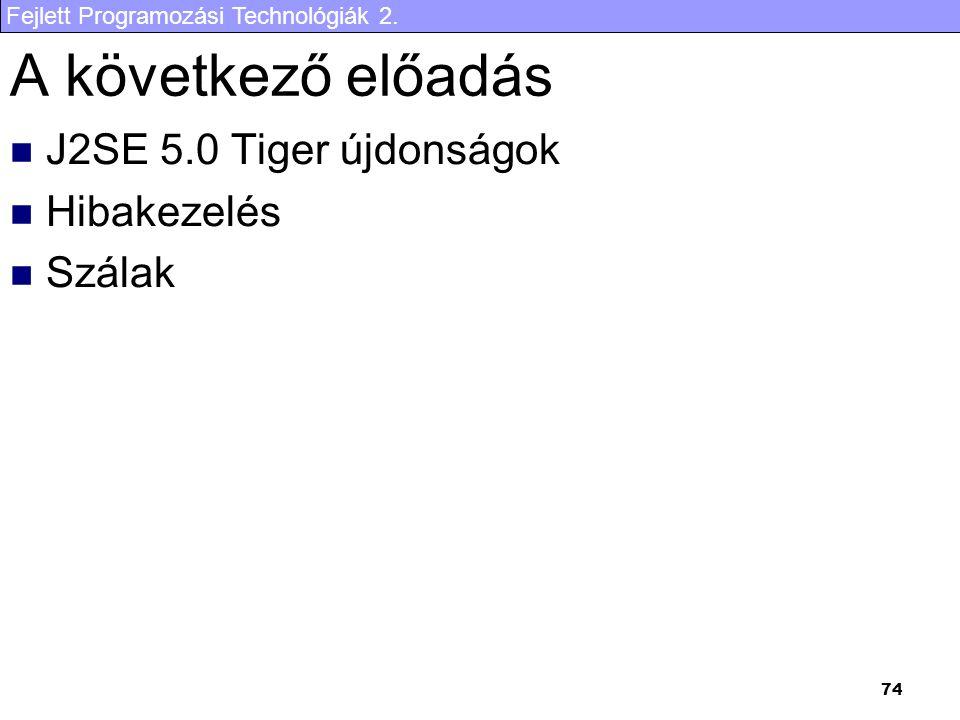 Fejlett Programozási Technológiák 2. 74 A következő előadás J2SE 5.0 Tiger újdonságok Hibakezelés Szálak