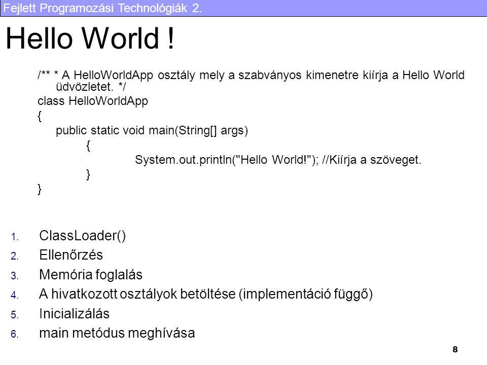 Fejlett Programozási Technológiák 2. 8 Hello World ! /** * A HelloWorldApp osztály mely a szabványos kimenetre kiírja a Hello World üdvözletet. */ cla