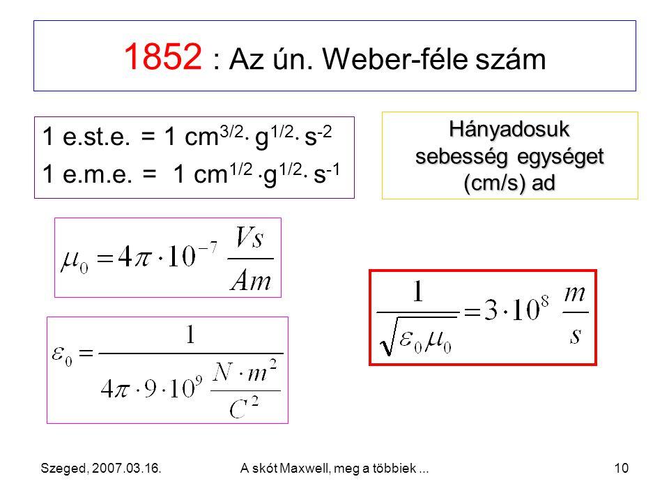 Szeged, 2007.03.16. A skót Maxwell, meg a többiek... 9 F = k Q 1 Q 2 /r 2, és ha k =1, akkor [Q] e.st.CGS = 1 Fr = 1  (g  cm  s -2  cm 2 ) ½ és 