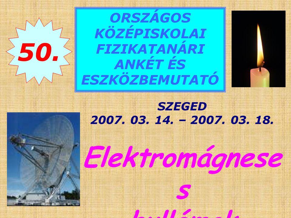 50.ORSZÁGOS KÖZÉPISKOLAI FIZIKATANÁRI ANKÉT ÉS ESZKÖZBEMUTATÓ SZEGED 2007.