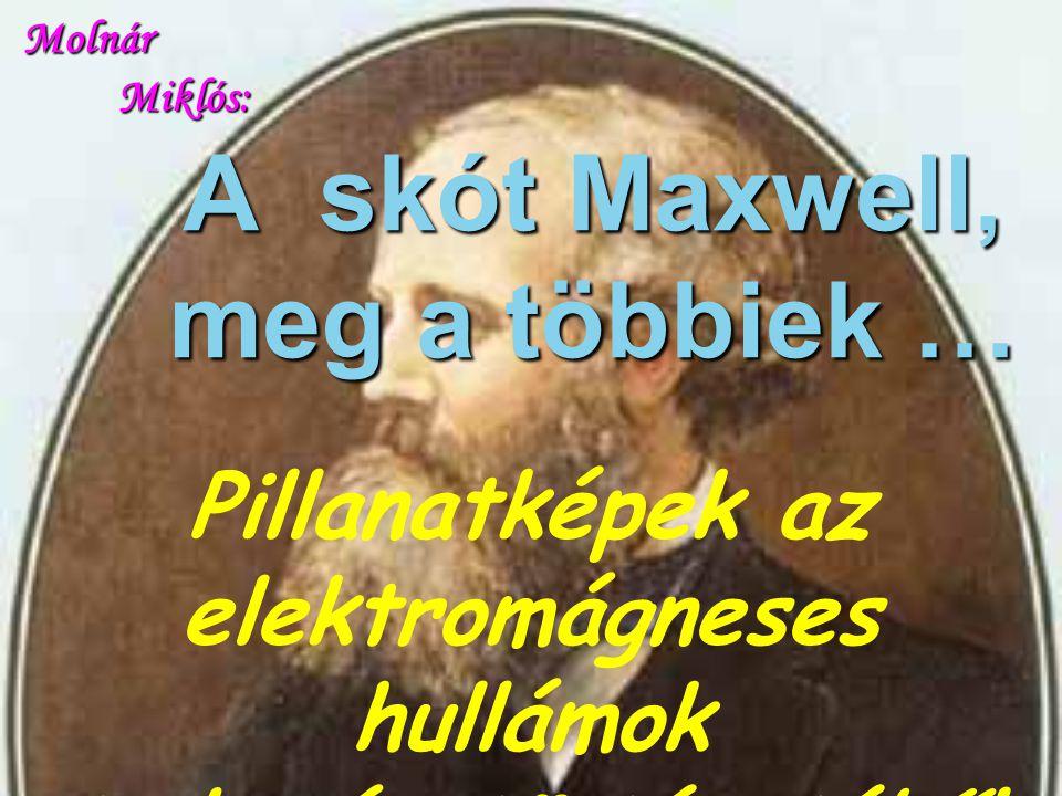 A skót Maxwell, meg a többiek … Pillanatképek az elektromágneses hullámok tudománytörténetéből Molnár Miklós: Molnár Miklós: