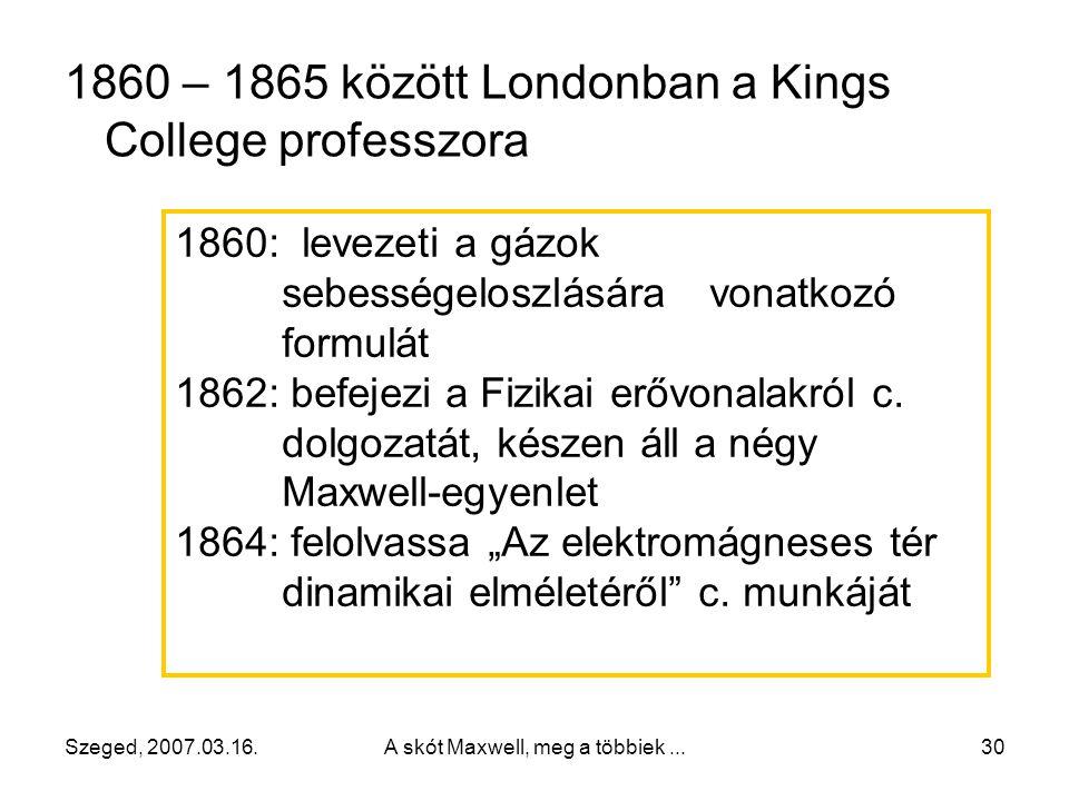 """Szeged, 2007.03.16.A skót Maxwell, meg a többiek...29 1847-ben beiratkozik az Edinburghi Egyetemre 1850-ben Cambridge-i egyetemen tanul, """"BSc"""" 1854. j"""