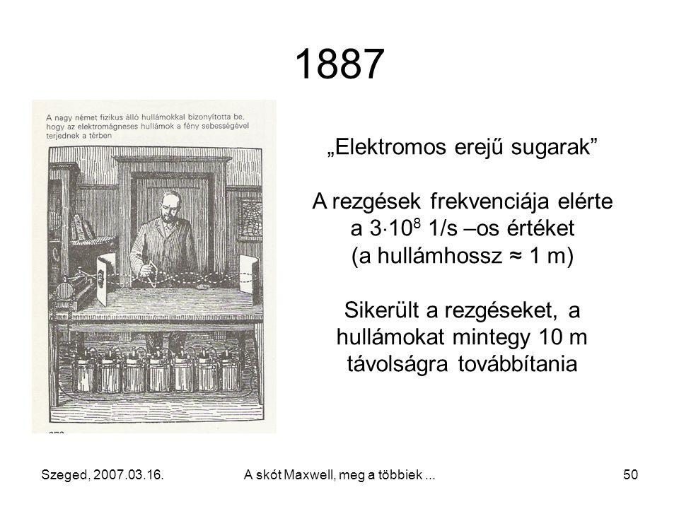 Szeged, 2007.03.16.A skót Maxwell, meg a többiek...49 1889-ben jelenik meg Az elektromos energia sugarairól című könyve Kísérleti munkájáról 1887-ben