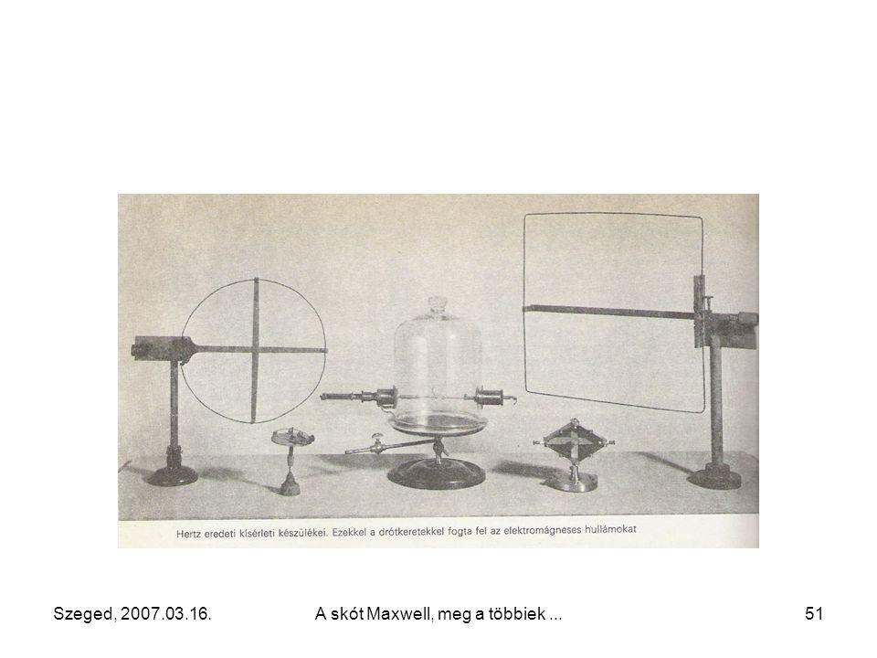 """Szeged, 2007.03.16.A skót Maxwell, meg a többiek...50 1887 """"Elektromos erejű sugarak"""" A rezgések frekvenciája elérte a 3  10 8 1/s –os értéket (a hul"""