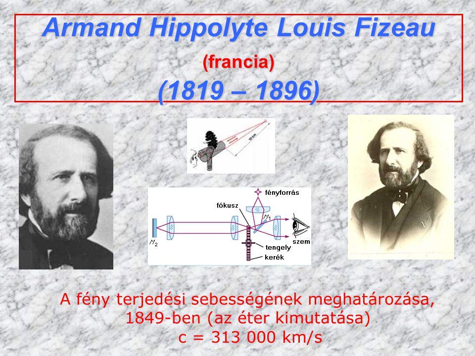Armand Hippolyte Louis Fizeau (francia) (1819 – 1896) A fény terjedési sebességének meghatározása, 1849-ben (az éter kimutatása) c = 313 000 km/s