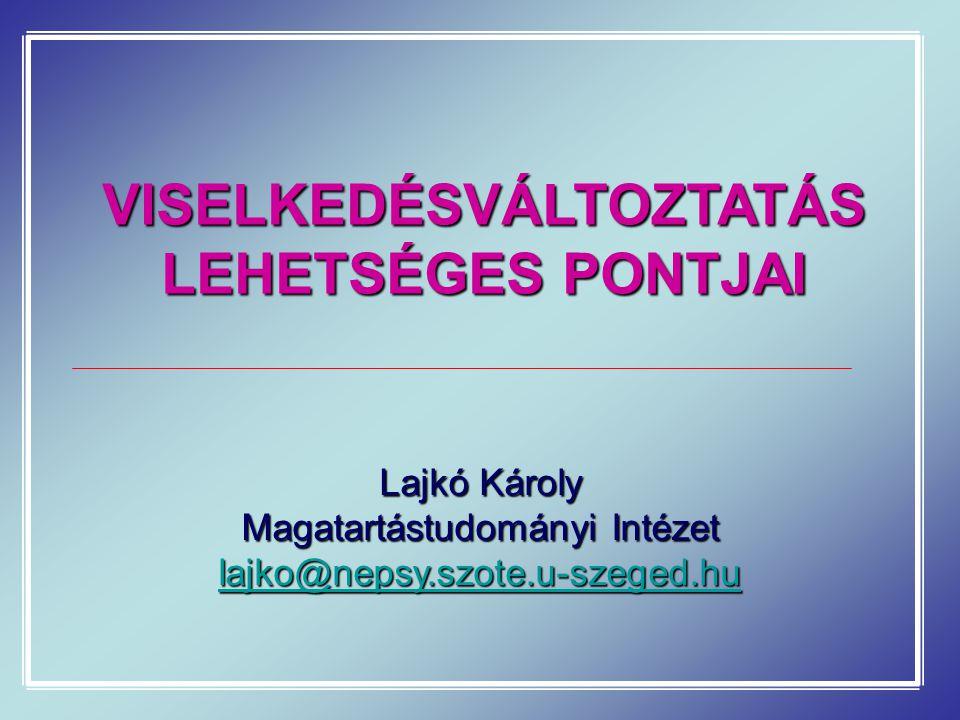 VISELKEDÉSVÁLTOZTATÁS LEHETSÉGES PONTJAI Lajkó Károly Magatartástudományi Intézet lajko@nepsy.szote.u-szeged.hu
