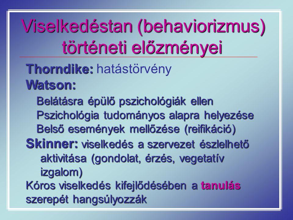 Viselkedéstan (behaviorizmus) történeti előzményei Thorndike: Thorndike: hatástörvényWatson: Belátásra épülő pszichológiák ellen Pszichológia tudományos alapra helyezése Pszichológia tudományos alapra helyezése Belső események mellőzése (reifikáció) Belső események mellőzése (reifikáció) Skinner: viselkedés a szervezet észlelhető aktivitása(gondolat, érzés, vegetatív izgalom) Skinner: viselkedés a szervezet észlelhető aktivitása (gondolat, érzés, vegetatív izgalom) Kóros viselkedés kifejlődésében a tanulás szerepét hangsúlyozzák
