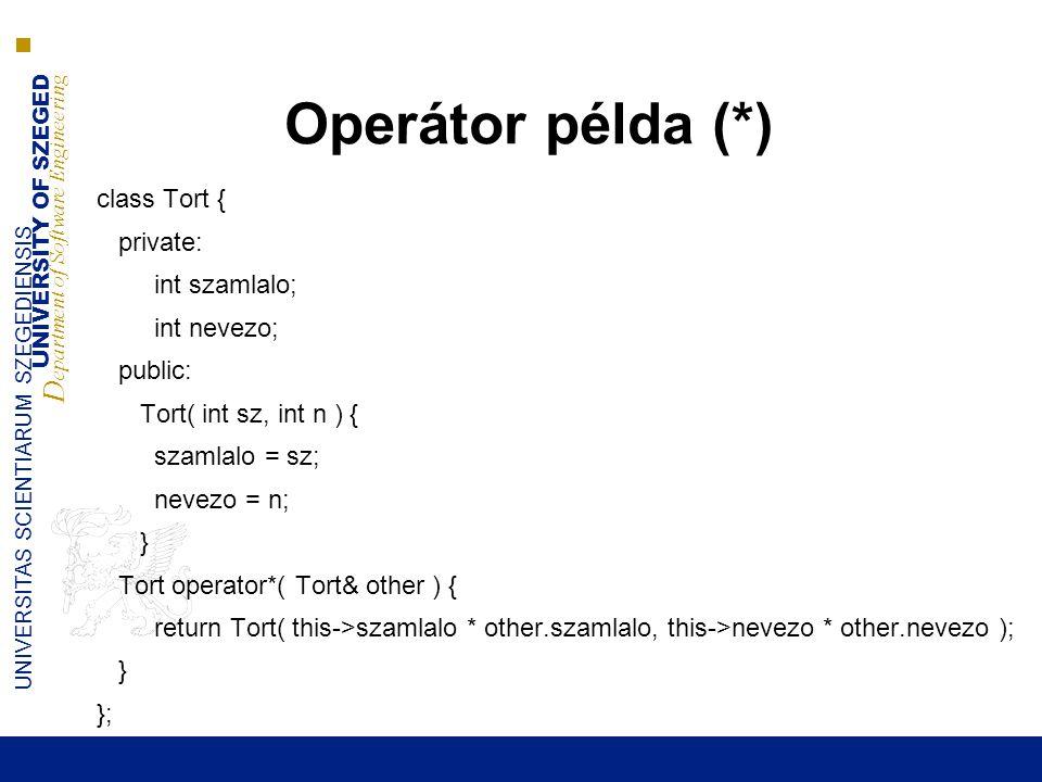 UNIVERSITY OF SZEGED D epartment of Software Engineering UNIVERSITAS SCIENTIARUM SZEGEDIENSIS Operátor példa (*) class Tort { private: int szamlalo; int nevezo; public: Tort( int sz, int n ) { szamlalo = sz; nevezo = n; } Tort operator*( Tort& other ) { return Tort( this->szamlalo * other.szamlalo, this->nevezo * other.nevezo ); } };