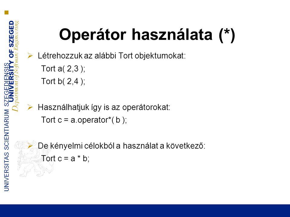 UNIVERSITY OF SZEGED D epartment of Software Engineering UNIVERSITAS SCIENTIARUM SZEGEDIENSIS Operátor használata (*)  Létrehozzuk az alábbi Tort objektumokat: Tort a( 2,3 ); Tort b( 2,4 );  Használhatjuk így is az operátorokat: Tort c = a.operator*( b );  De kényelmi célokból a használat a következő: Tort c = a * b;