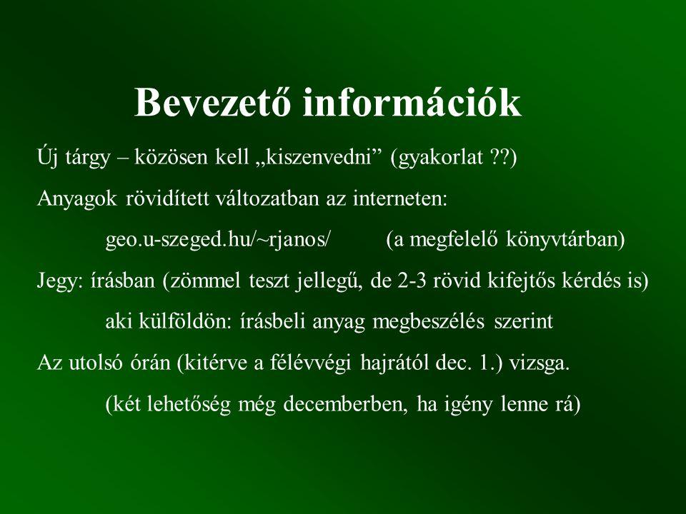 """Bevezető információk Új tárgy – közösen kell """"kiszenvedni (gyakorlat ??) Anyagok rövidített változatban az interneten: geo.u-szeged.hu/~rjanos/ (a megfelelő könyvtárban) Jegy: írásban (zömmel teszt jellegű, de 2-3 rövid kifejtős kérdés is) aki külföldön: írásbeli anyag megbeszélés szerint Az utolsó órán (kitérve a félévvégi hajrától dec."""