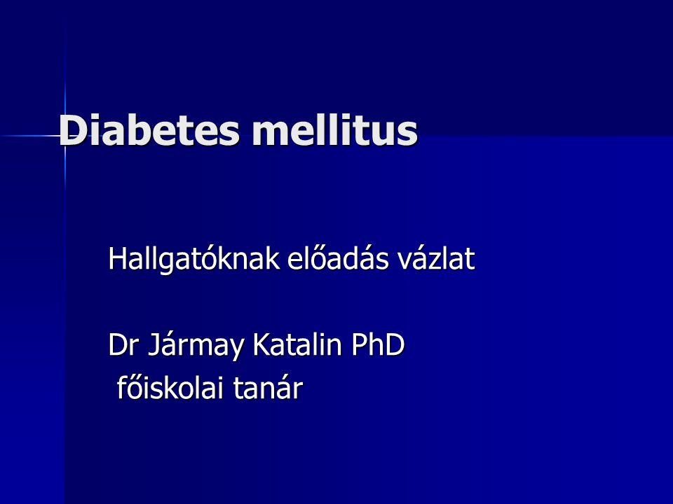 Diabetes mellitus Hallgatóknak előadás vázlat Dr Jármay Katalin PhD főiskolai tanár főiskolai tanár