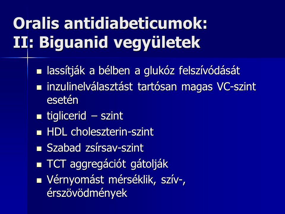 Oralis antidiabeticumok: II: Biguanid vegyületek lassítják a bélben a glukóz felszívódását lassítják a bélben a glukóz felszívódását inzulinelválasztást tartósan magas VC-szint esetén inzulinelválasztást tartósan magas VC-szint esetén tiglicerid – szint tiglicerid – szint HDL choleszterin-szint HDL choleszterin-szint Szabad zsírsav-szint Szabad zsírsav-szint TCT aggregációt gátolják TCT aggregációt gátolják Vérnyomást mérséklik, szív-, érszövödmények Vérnyomást mérséklik, szív-, érszövödmények