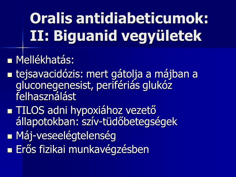 Oralis antidiabeticumok: II: Biguanid vegyületek Mellékhatás: Mellékhatás: tejsavacidózis: mert gátolja a májban a gluconegenesist, perifériás glukóz felhasználást tejsavacidózis: mert gátolja a májban a gluconegenesist, perifériás glukóz felhasználást TILOS adni hypoxiához vezető állapotokban: szív-tüdőbetegségek TILOS adni hypoxiához vezető állapotokban: szív-tüdőbetegségek Máj-veseelégtelenség Máj-veseelégtelenség Erős fizikai munkavégzésben Erős fizikai munkavégzésben