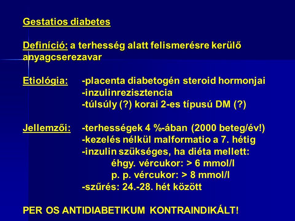Gestatios diabetes Definíció: a terhesség alatt felismerésre kerülő anyagcserezavar Etiológia:-placenta diabetogén steroid hormonjai -inzulinrezisztencia -túlsúly (?) korai 2-es típusú DM (?) ő Jellemzői:-terhességek 4 %-ában (2000 beteg/év!) -kezelés nélkül malformatio a 7.