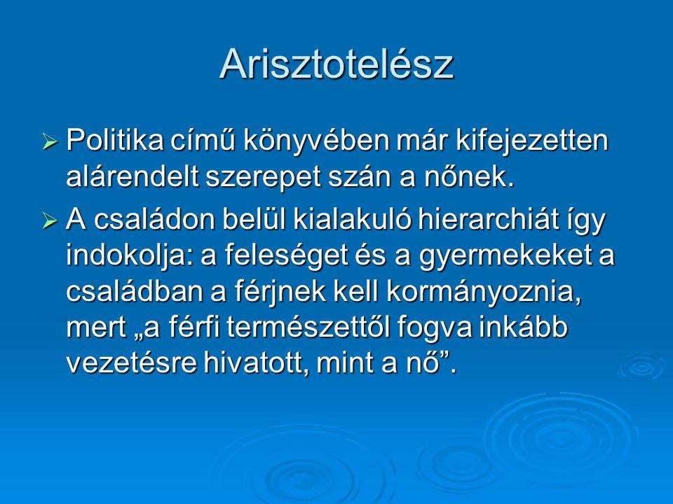 Arisztotelész  Politika című könyvében már kifejezetten alárendelt szerepet szán a nőnek.  A családon belül kialakuló hierarchiát így indokolja: a f