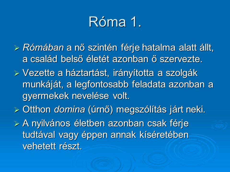 Róma 1.  Rómában a nő szintén férje hatalma alatt állt, a család belső életét azonban ő szervezte.  Vezette a háztartást, irányította a szolgák munk