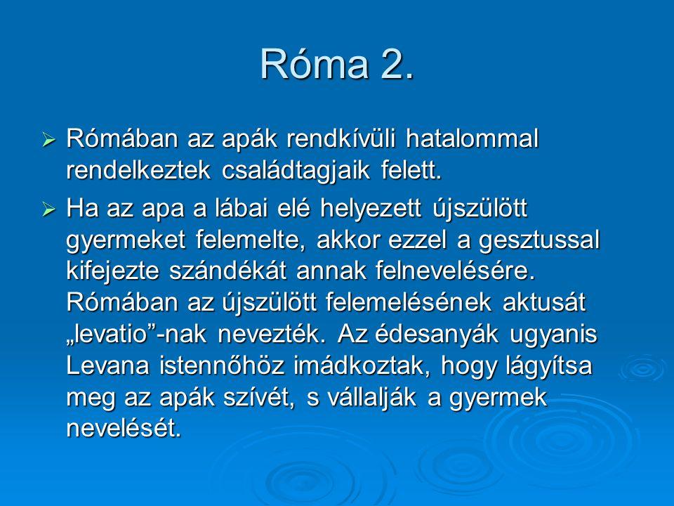 Róma 2.  Rómában az apák rendkívüli hatalommal rendelkeztek családtagjaik felett.  Ha az apa a lábai elé helyezett újszülött gyermeket felemelte, ak