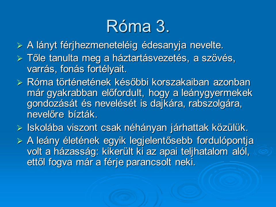 Róma 3.  A lányt férjhezmeneteléig édesanyja nevelte.  Tőle tanulta meg a háztartásvezetés, a szövés, varrás, fonás fortélyait.  Róma történetének